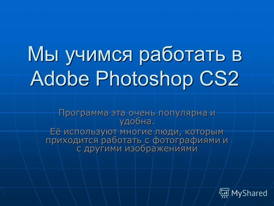Мы учимся работать в Adobe Photoshop CS2 Программа эта очень популярна и удобна. Её используют многие люди, которым приходится работать с фотографиями и с другими изображениями