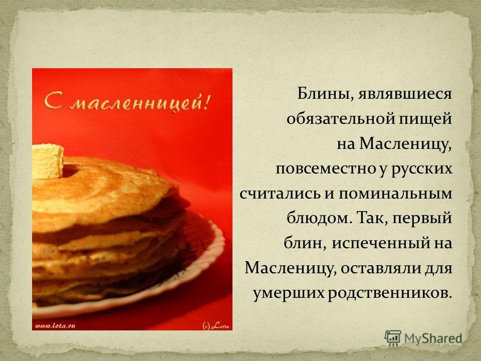 Блины, являвшиеся обязательной пищей на Масленицу, повсеместно у русских считались и поминальным блюдом. Так, первый блин, испеченный на Масленицу, оставляли для умерших родственников.
