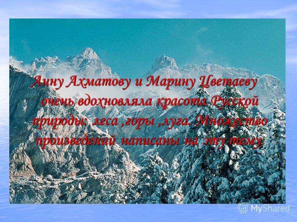 Анну Ахматову и Марину Цветаеву очень вдохновляла красота Русской природы: леса,горы,луга. Множество произведений написаны на эту тему.