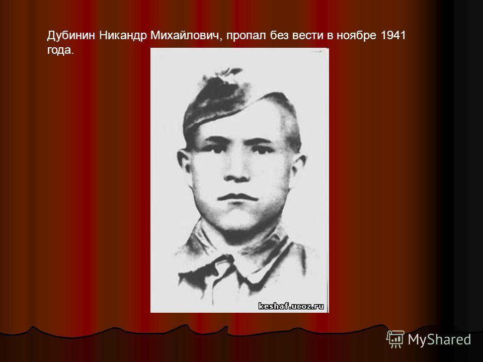 Дубинин Никандр Михайлович, пропал без вести в ноябре 1941 года.