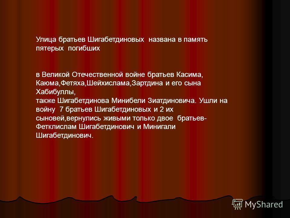 Улица братьев Шигабетдиновых названа в память пятерых погибших в Великой Отечественной войне братьев Касима, Каюма,Фетяха,Шейхислама,Зартдина и его сына Хабибуллы, также Шигабетдинова Минибели Зиатдиновича. Ушли на войну 7 братьев Шигабетдиновых и 2
