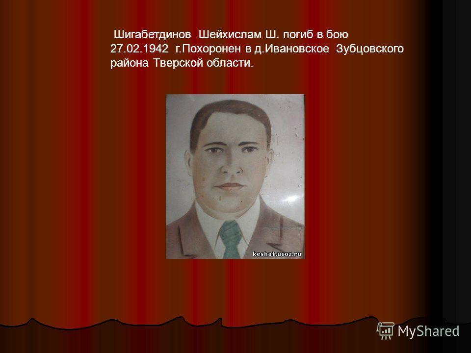 Шигабетдинов Шейхислам Ш. погиб в бою 27.02.1942 г.Похоронен в д.Ивановское Зубцовского района Тверской области.