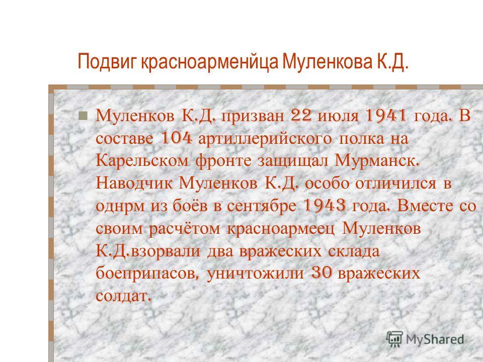 Подвиг красноарменйца Муленкова К.Д. Муленков К. Д. призван 22 июля 1941 года. В составе 104 артиллерийского полка на Карельском фронте защищал Мурманск. Наводчик Муленков К. Д. особо отличился в однрм из боёв в сентябре 1943 года. Вместе со своим ра