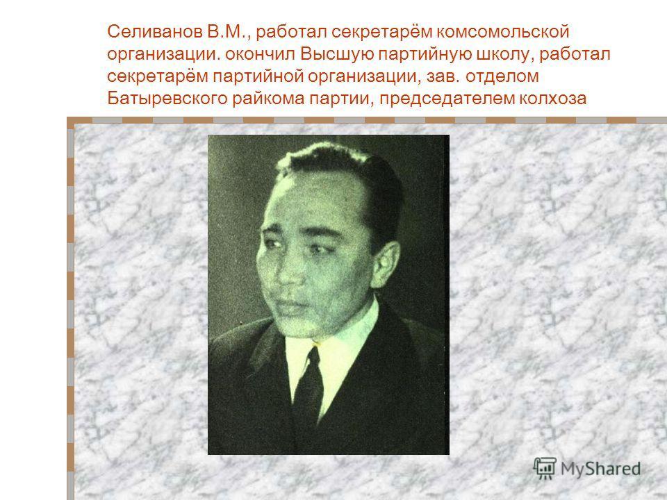 Селиванов В.М., работал секретарём комсомольской организации. окончил Высшую партийную школу, работал секретарём партийной организации, зав. отделом Батыревского райкома партии, председателем колхоза