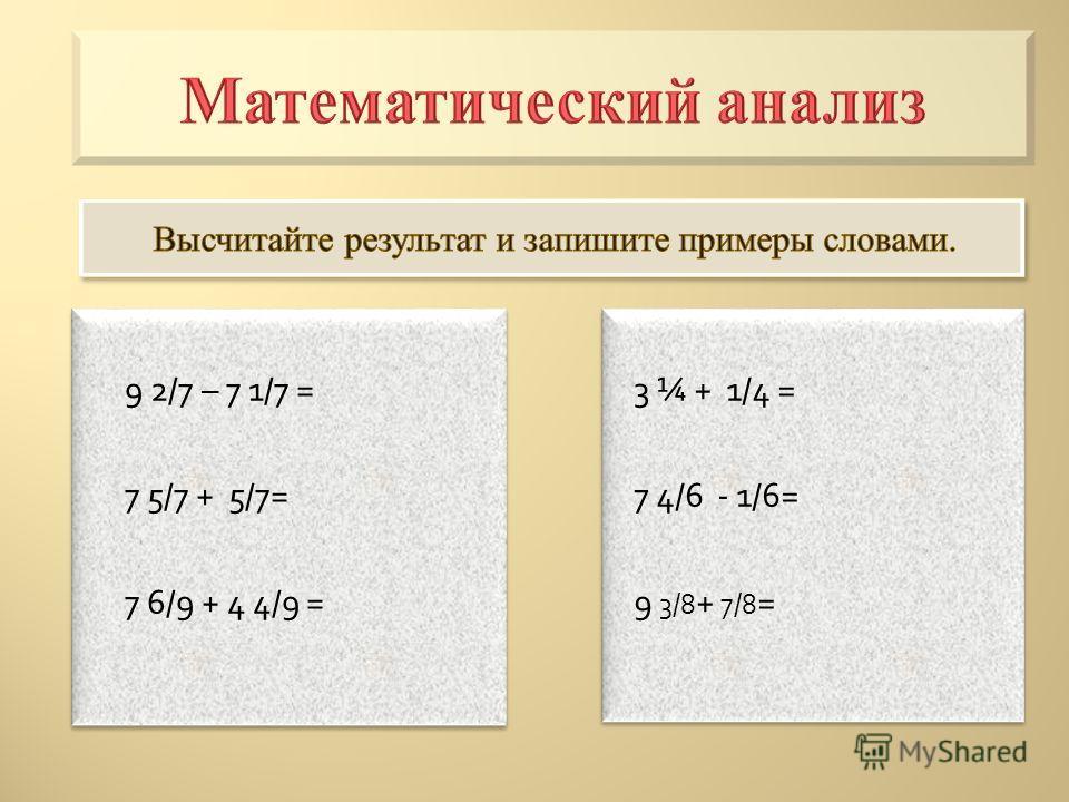 9 2/7 – 7 1/7 = 7 5/7 + 5/7= 7 6/9 + 4 4/9 = 9 2/7 – 7 1/7 = 7 5/7 + 5/7= 7 6/9 + 4 4/9 = 3 ¼ + 1/4 = 7 4/6 - 1/6= 9 3/8 + 7/8 = 3 ¼ + 1/4 = 7 4/6 - 1/6= 9 3/8 + 7/8 =
