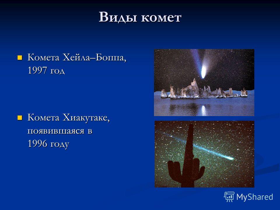 Виды комет Комета Хейла–Боппа, 1997 год Комета Хейла–Боппа, 1997 год Комета Хиакутаке, появившаяся в 1996 году Комета Хиакутаке, появившаяся в 1996 году