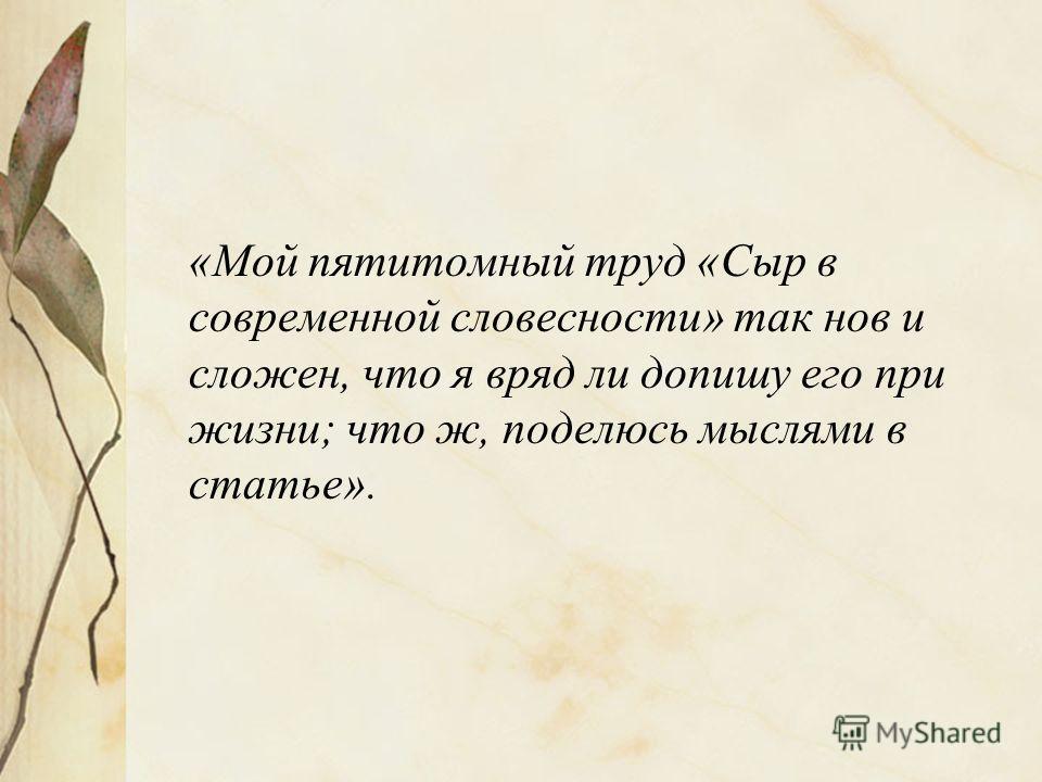 «Мой пятитомный труд «Сыр в современной словесности» так нов и сложен, что я вряд ли допишу его при жизни; что ж, поделюсь мыслями в статье».