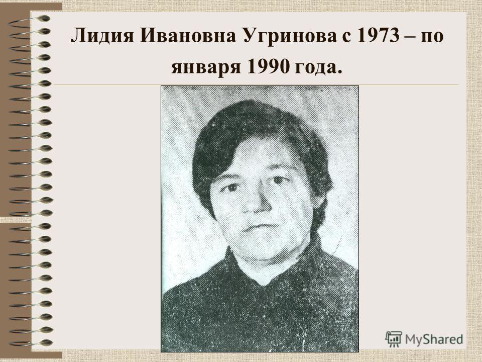 Лидия Ивановна Угринова с 1973 – по января 1990 года.