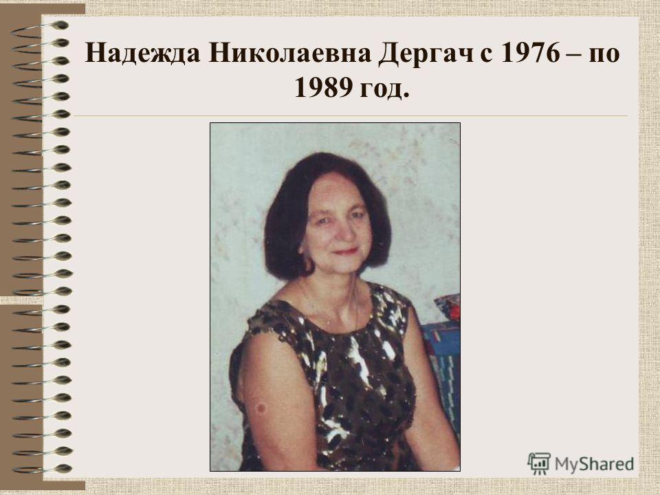 Надежда Николаевна Дергач с 1976 – по 1989 год.