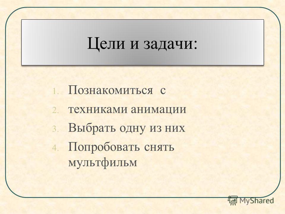 Цели и задачи: 1. Познакомиться с 2. техниками анимации 3. Выбрать одну из них 4. Попробовать снять мультфильм