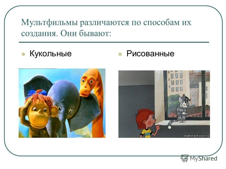 Мультфильмы различаются по способам их создания. Они бывают: Кукольные Рисованные