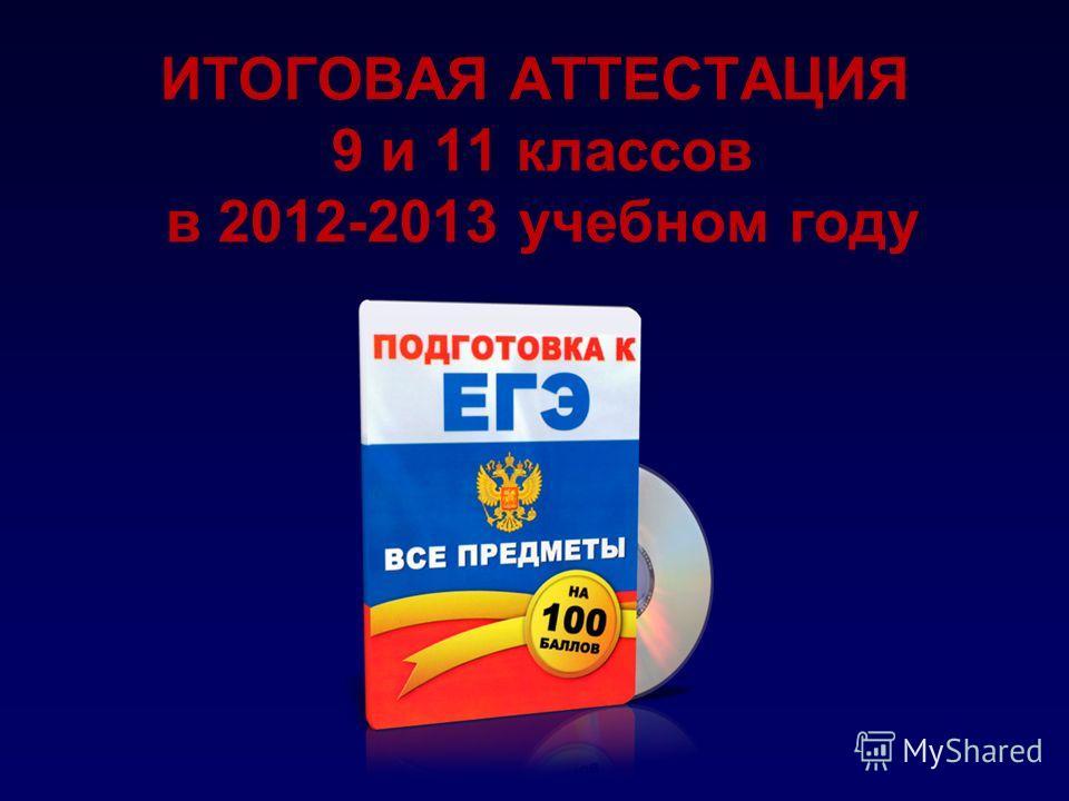 ИТОГОВАЯ АТТЕСТАЦИЯ 9 и 11 классов в 2012-2013 учебном году