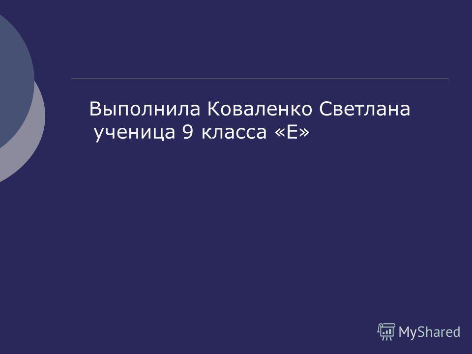 Выполнила Коваленко Светлана ученица 9 класса «Е»