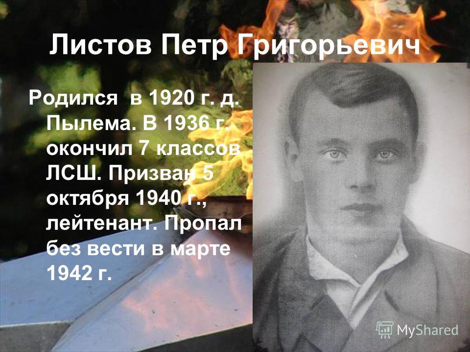 Листов Петр Григорьевич Родился в 1920 г. д. Пылема. В 1936 г. окончил 7 классов ЛСШ. Призван 5 октября 1940 г., лейтенант. Пропал без вести в марте 1942 г.