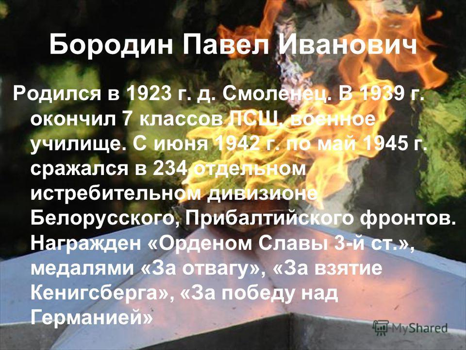 Бородин Павел Иванович Родился в 1923 г. д. Смоленец. В 1939 г. окончил 7 классов ЛСШ, военное училище. С июня 1942 г. по май 1945 г. сражался в 234 отдельном истребительном дивизионе Белорусского, Прибалтийского фронтов. Награжден «Орденом Славы 3-й