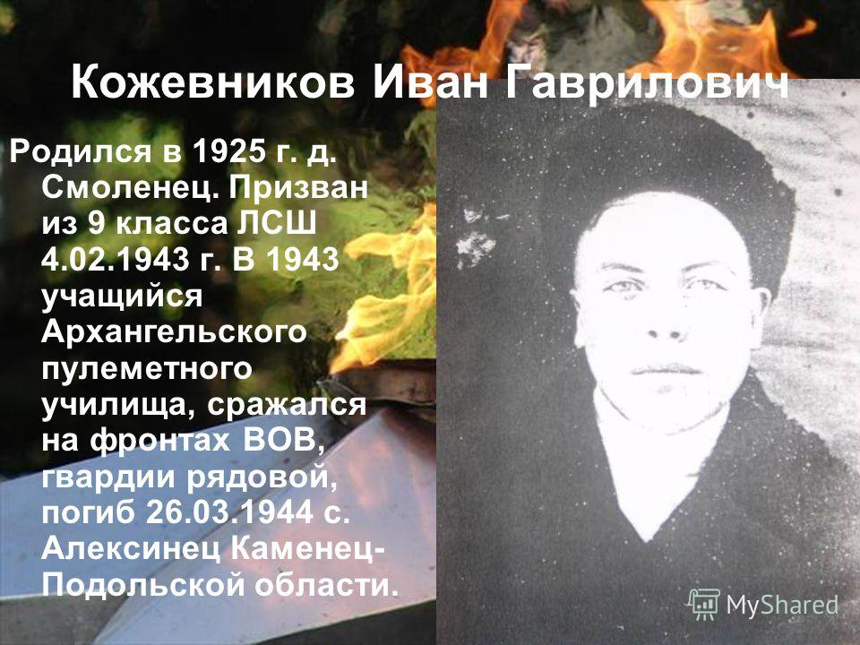 Родился в 1925 г. д. Смоленец. Призван из 9 класса ЛСШ 4.02.1943 г. В 1943 учащийся Архангельского пулеметного училища, сражался на фронтах ВОВ, гвардии рядовой, погиб 26.03.1944 с. Алексинец Каменец- Подольской области. Кожевников Иван Гаврилович
