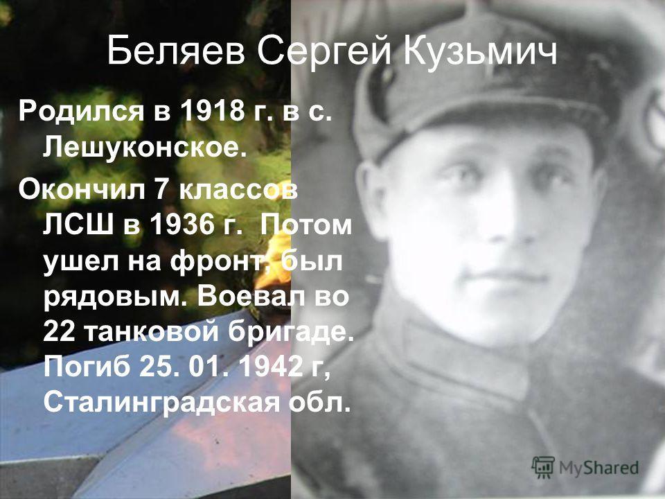 Беляев Сергей Кузьмич Родился в 1918 г. в с. Лешуконское. Окончил 7 классов ЛСШ в 1936 г. Потом ушел на фронт, был рядовым. Воевал во 22 танковой бригаде. Погиб 25. 01. 1942 г, Сталинградская обл.