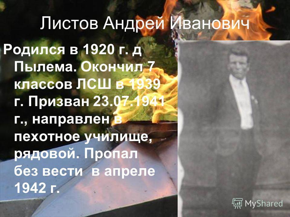 Листов Андрей Иванович Родился в 1920 г. д Пылема. Окончил 7 классов ЛСШ в 1939 г. Призван 23.07.1941 г., направлен в пехотное училище, рядовой. Пропал без вести в апреле 1942 г.
