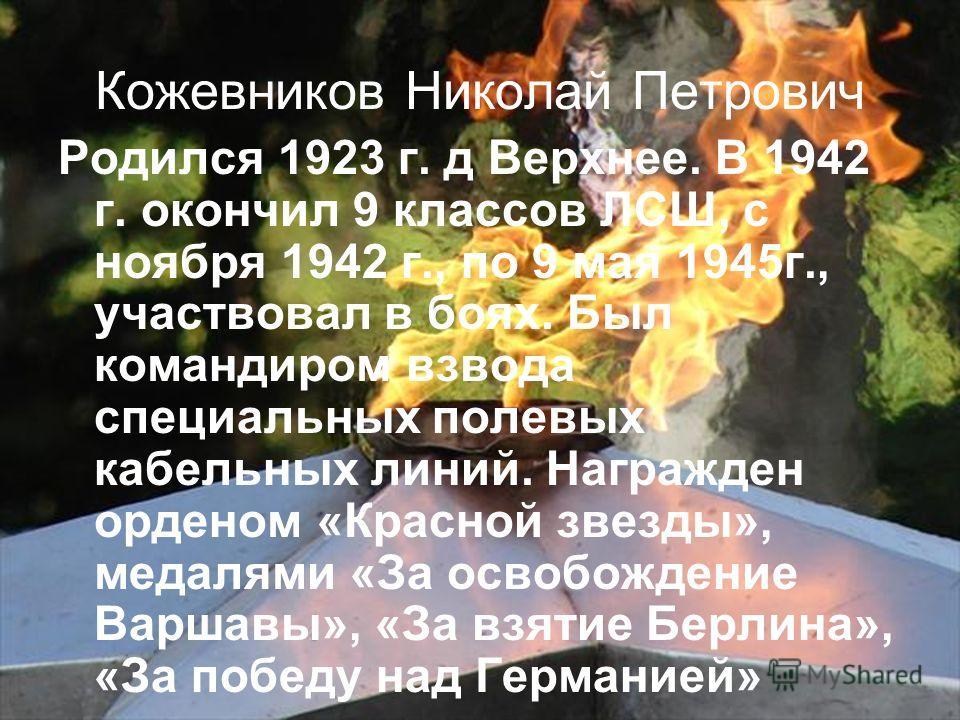 Кожевников Николай Петрович Родился 1923 г. д Верхнее. В 1942 г. окончил 9 классов ЛСШ, с ноября 1942 г., по 9 мая 1945г., участвовал в боях. Был командиром взвода специальных полевых кабельных линий. Награжден орденом «Красной звезды», медалями «За