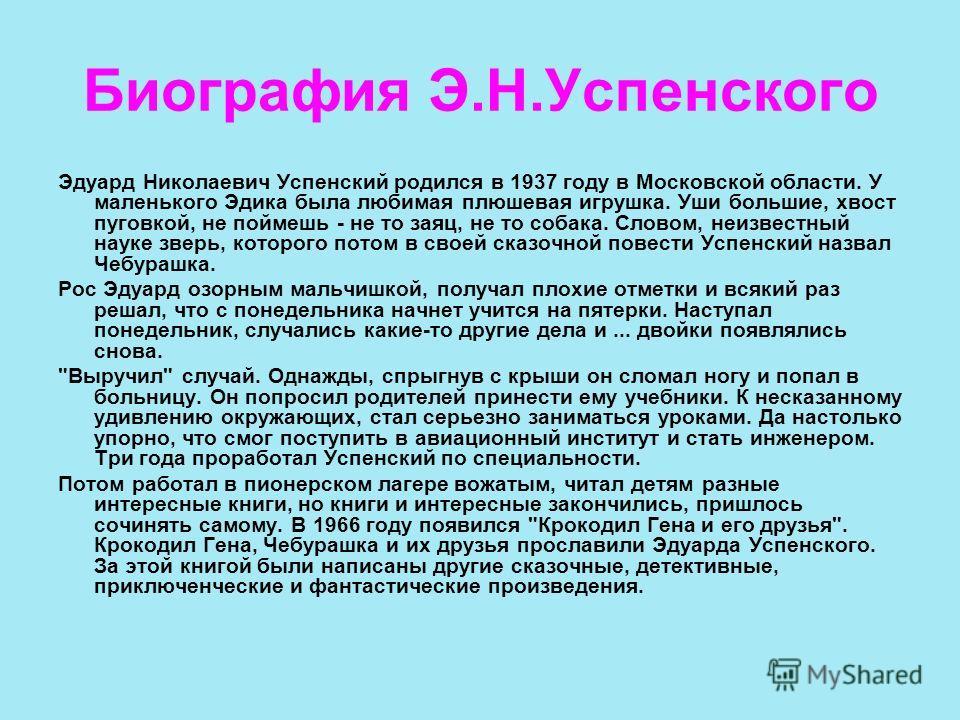 Биография Э.Н.Успенского Эдуард Николаевич Успенский родился в 1937 году в Московской области. У маленького Эдика была любимая плюшевая игрушка. Уши большие, хвост пуговкой, не поймешь - не то заяц, не то собака. Словом, неизвестный науке зверь, кото