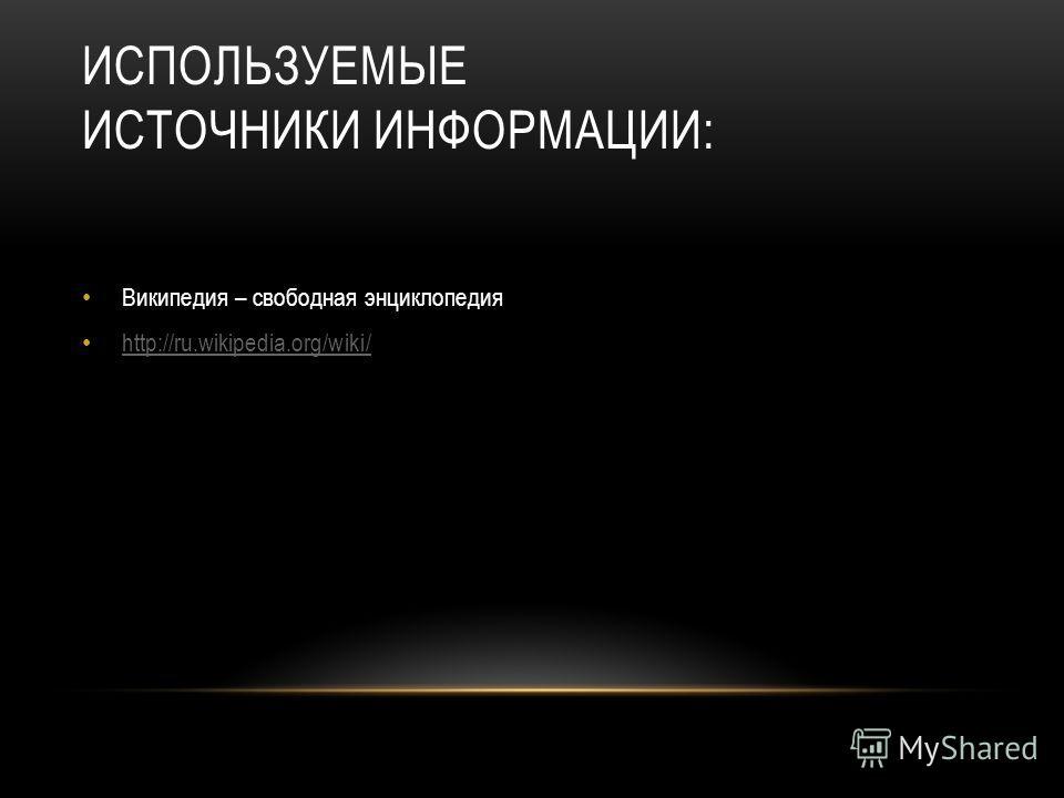 ИСПОЛЬЗУЕМЫЕ ИСТОЧНИКИ ИНФОРМАЦИИ: Википедия – свободная энциклопедия http://ru.wikipedia.org/wiki/