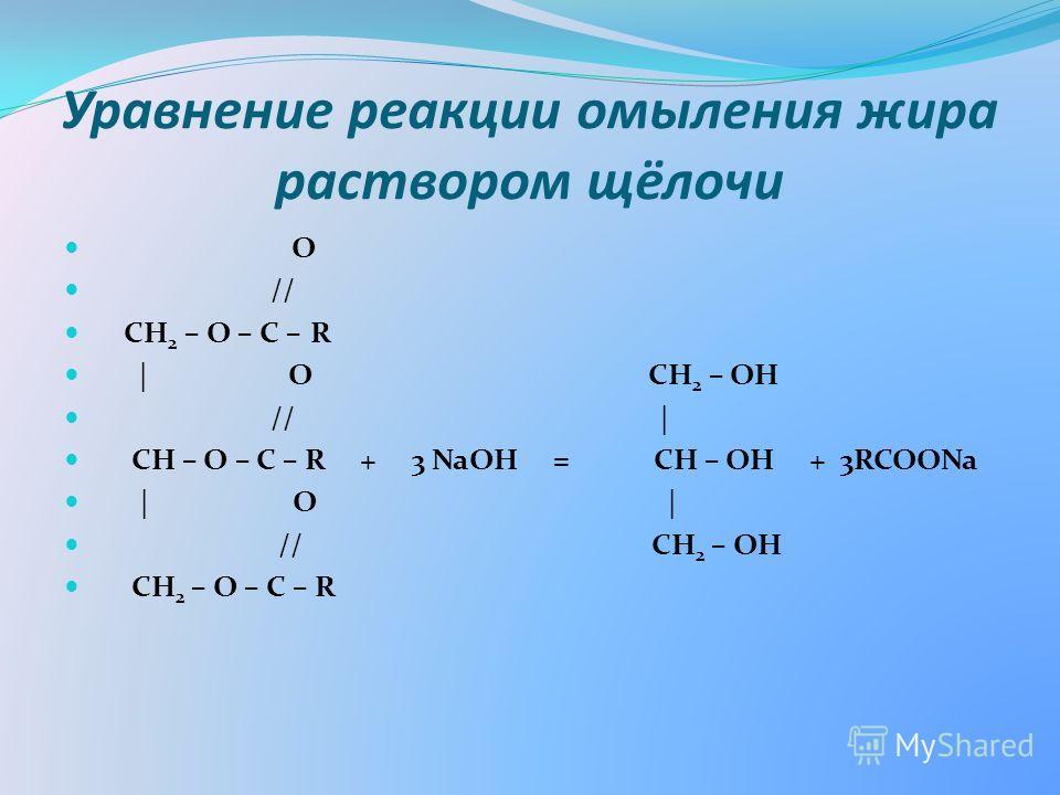 Уравнение реакции омыления жира раствором щёлочи O // СН 2 – О – С – R | O CH 2 – OH // | СН – О – С – R + 3 NaOH = CH – OH + 3RCOONa | O | // CH 2 – OH СН 2 – О – С – R