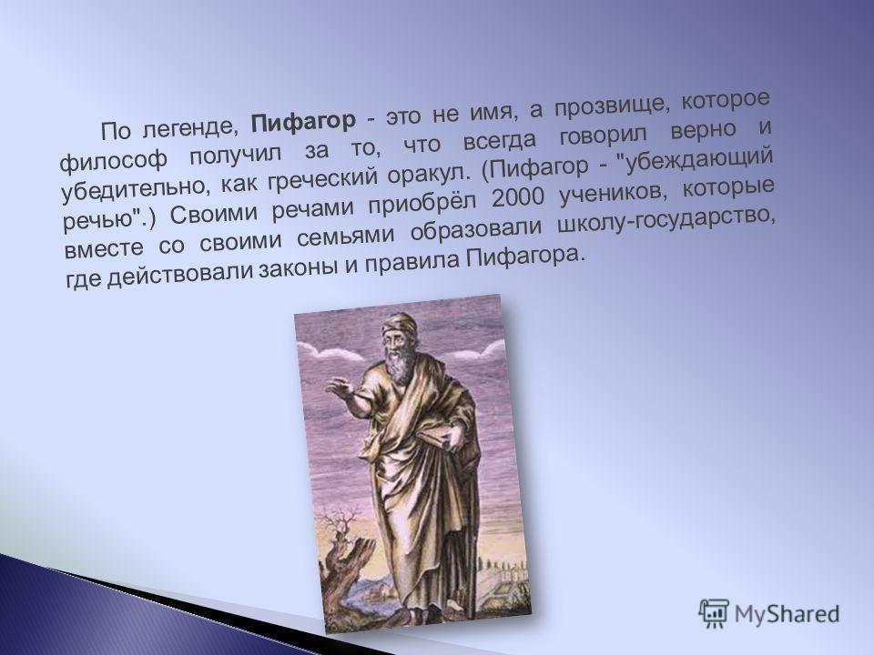 По легенде, Пифагор - это не имя, а прозвище, которое философ получил за то, что всегда говорил верно и убедительно, как греческий оракул. (Пифагор -