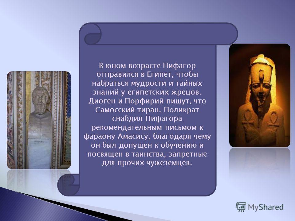 В юном возрасте Пифагор отправился в Египет, чтобы набраться мудрости и тайных знаний у египетских жрецов. Диоген и Порфирий пишут, что Самосский тиран. Поликрат снабдил Пифагора рекомендательным письмом к фараону Амасису, благодаря чему он был допущ