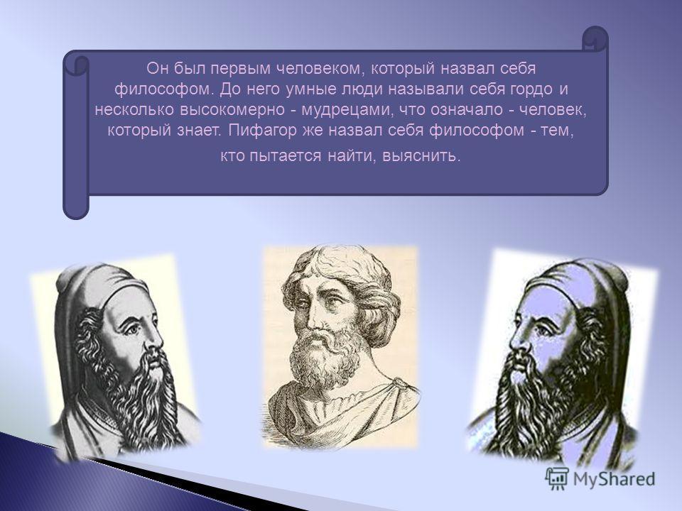 Он был первым человеком, который назвал себя философом. До него умные люди называли себя гордо и несколько высокомерно - мудрецами, что означало - человек, который знает. Пифагор же назвал себя философом - тем, кто пытается найти, выяснить.