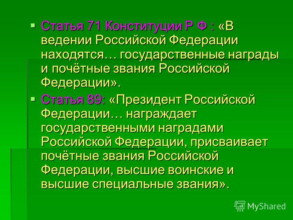 Статья 71 Конституции Р Ф : «В ведении Российской Федерации находятся… государственные награды и почётные звания Российской Федерации». Статья 71 Конституции Р Ф : «В ведении Российской Федерации находятся… государственные награды и почётные звания Р