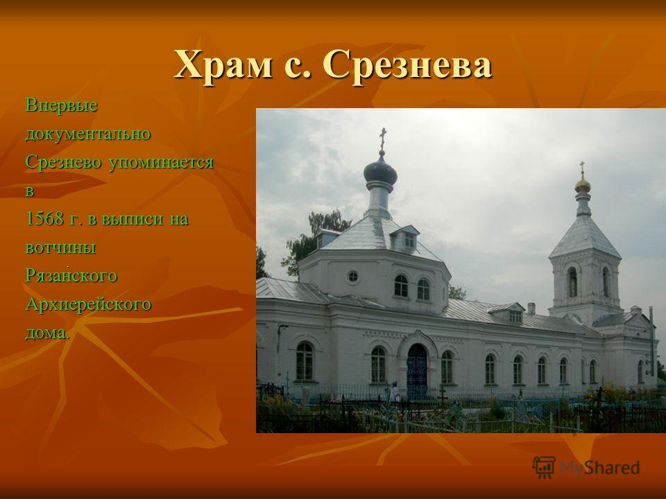 Храм с. Срезнева Впервыедокументально Срезнево упоминается в 1568 г. в выписи на вотчиныРязанскогоАрхиерейскогодома..
