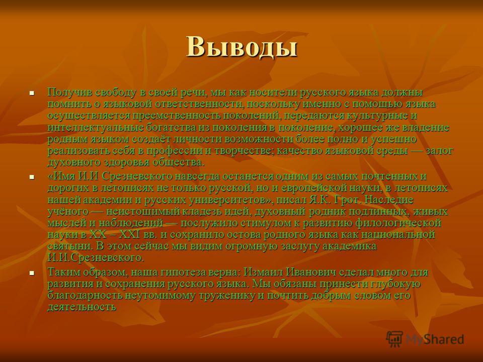 Выводы Получив свободу в своей речи, мы как носители русского языка должны помнить о языковой ответственности, поскольку именно с помощью языка осуществляется преемственность поколений, передаются культурные и интеллектуальные богатства из поколения
