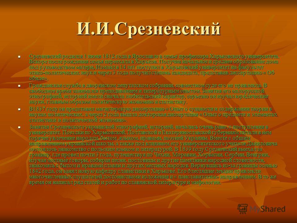 И.И.Срезневский Срезневский родился 1 июня 1812 года в Ярославле в семье профессора Харьковского университета. Вскоре после рождения семья переехала в Харьков. Получив начальное и среднее образование дома под руководством матери, Измаил в 14 лет пост