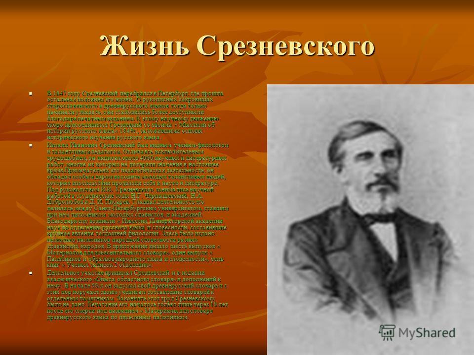 Жизнь Срезневского В 1847 году Срезневский перебрался в Петербург, где прошла остальная половина его жизни. О рукописных сокровищах старославянского и древнерусского языков тогда только начинали узнавать, они становились более доступными благодаря пе