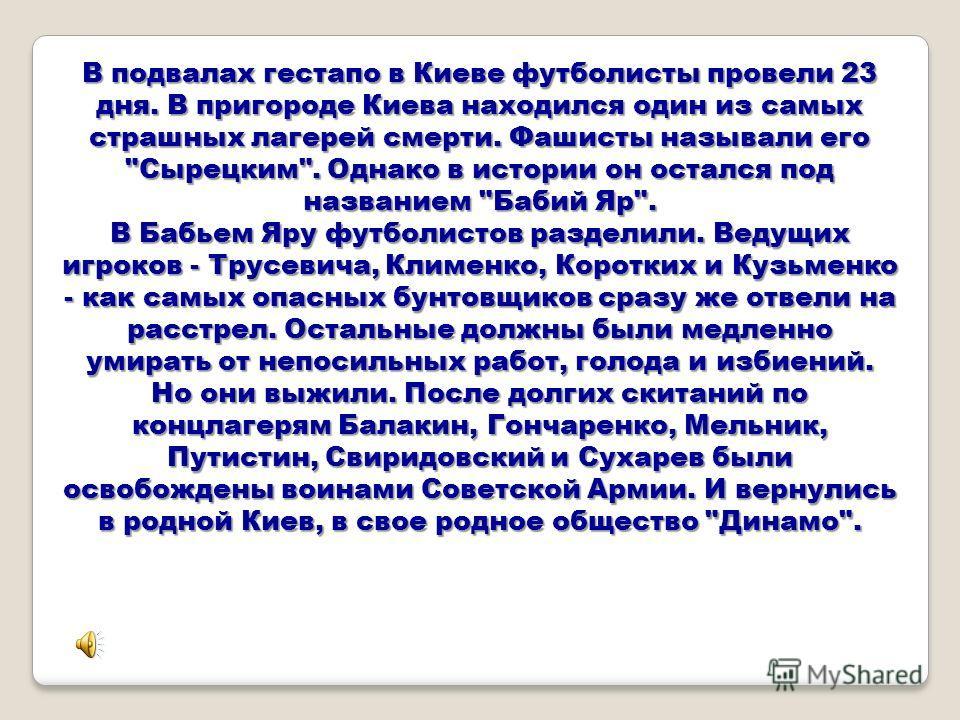 В подвалах гестапо в Киеве футболисты провели 23 дня. В пригороде Киева находился один из самых страшных лагерей смерти. Фашисты называли его