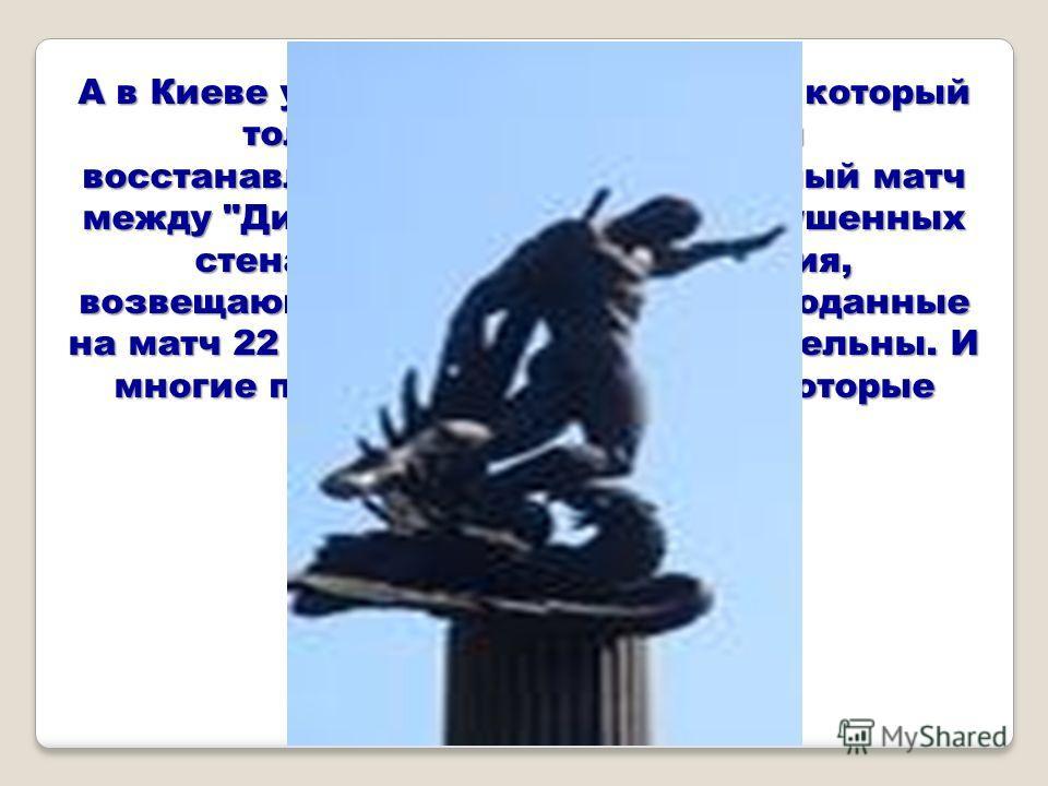А в Киеве уже в 1944 году, в городе, который толком еще даже не начали восстанавливать, пройдет футбольный матч между