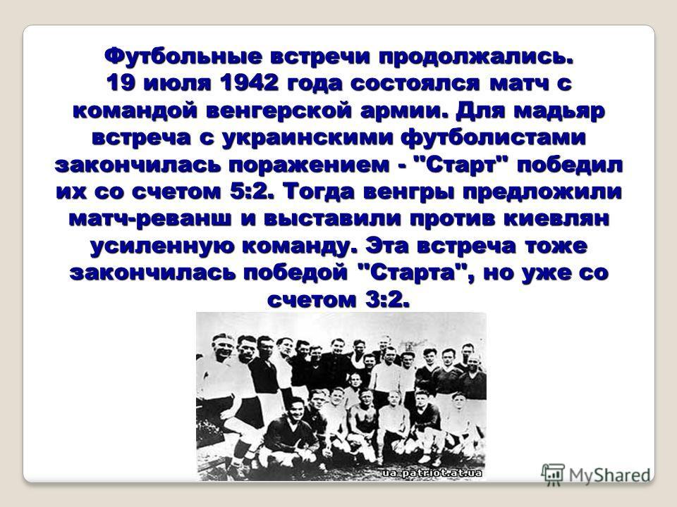 Футбольные встречи продолжались. 19 июля 1942 года состоялся матч с командой венгерской армии. Для мадьяр встреча с украинскими футболистами закончилась поражением - ''Старт'' победил их со счетом 5:2. Тогда венгры предложили матч-реванш и выставили