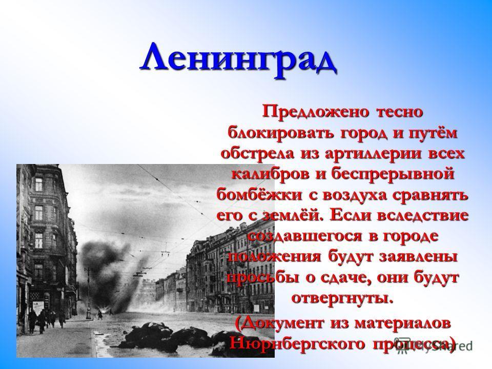 Ленинград Предложено тесно блокировать город и путём обстрела из артиллерии всех калибров и беспрерывной бомбёжки с воздуха сравнять его с землёй. Если вследствие создавшегося в городе положения будут заявлены просьбы о сдаче, они будут отвергнуты. (
