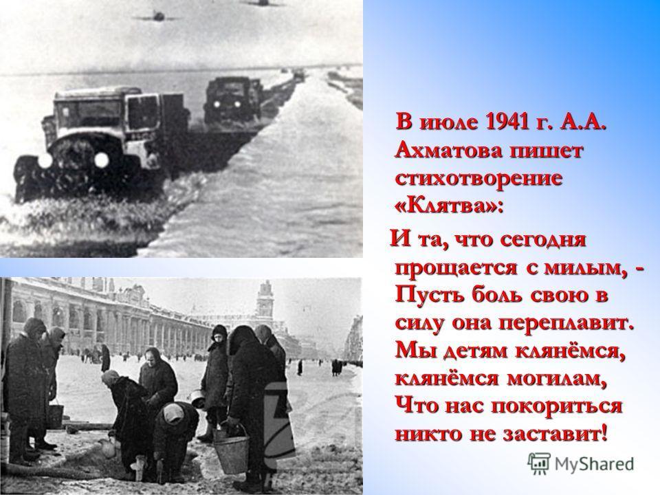 В июле 1941 г. А.А. Ахматова пишет стихотворение «Клятва»: В июле 1941 г. А.А. Ахматова пишет стихотворение «Клятва»: И та, что сегодня прощается с милым, - Пусть боль свою в силу она переплавит. Мы детям клянёмся, клянёмся могилам, Что нас покоритьс
