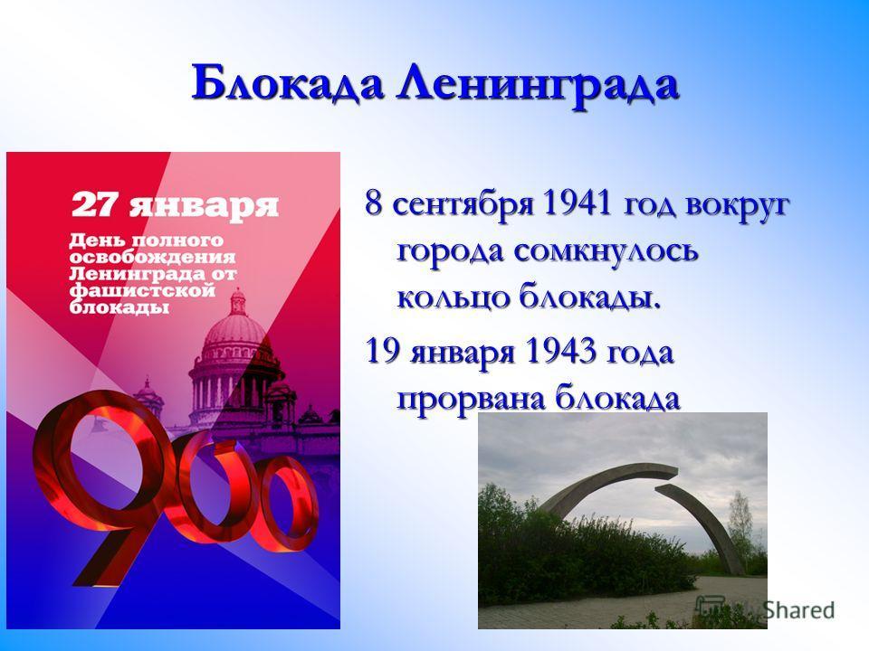 Блокада Ленинграда 8 сентября 1941 год вокруг города сомкнулось кольцо блокады. 19 января 1943 года прорвана блокада