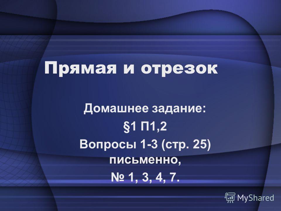 Прямая и отрезок Домашнее задание: §1 П1,2 Вопросы 1-3 (стр. 25) письменно, 1, 3, 4, 7.