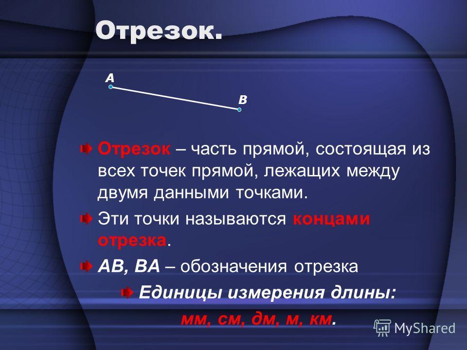 B А Отрезок. Отрезок – часть прямой, состоящая из всех точек прямой, лежащих между двумя данными точками. Эти точки называются концами отрезка. AB, BA – обозначения отрезка Единицы измерения длины: мм, см, дм, м, км.