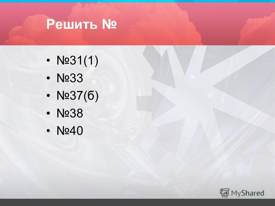 Решить 31(1) 33 37(б) 38 40