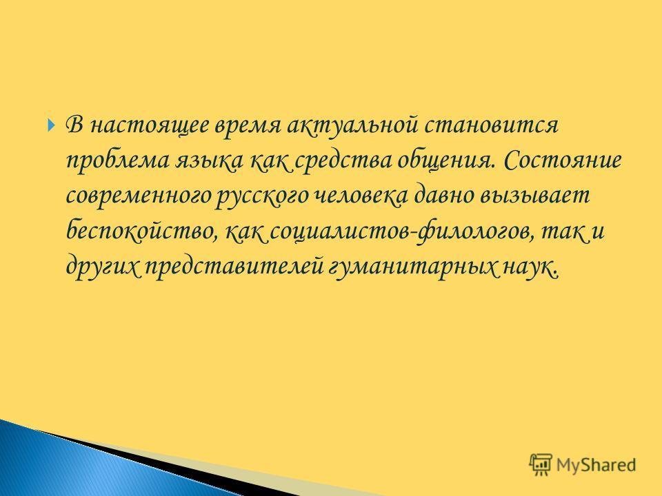 В настоящее время актуальной становится проблема языка как средства общения. Состояние современного русского человека давно вызывает беспокойство, как социалистов-филологов, так и других представителей гуманитарных наук.