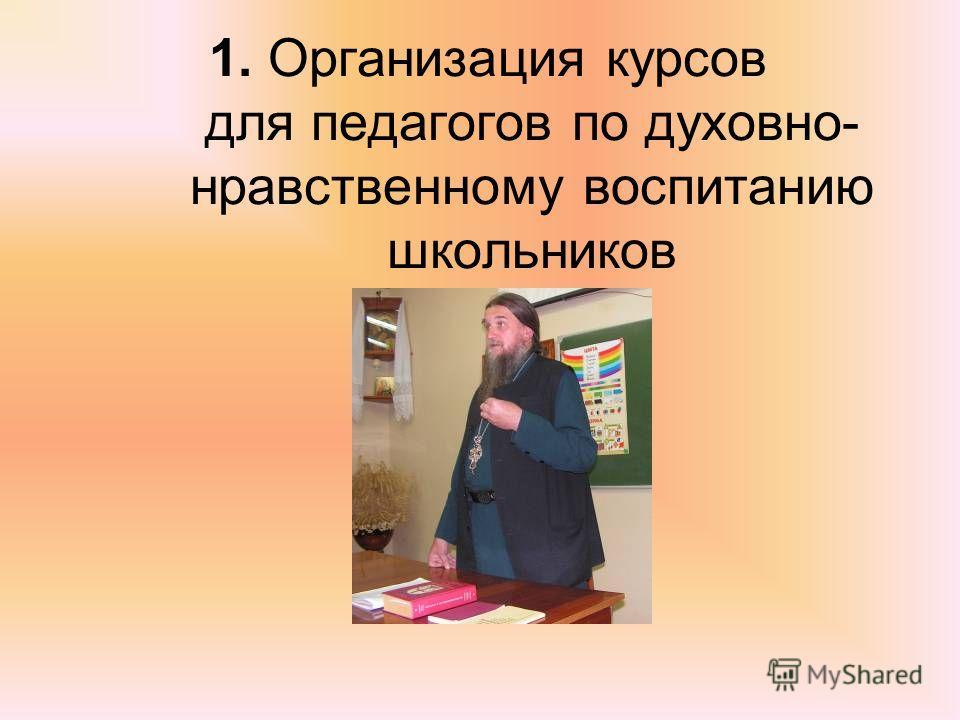1. Организация курсов для педагогов по духовно- нравственному воспитанию школьников
