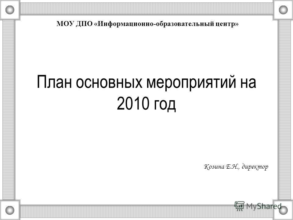 План основных мероприятий на 2010 год Козина Е.Н., директор МОУ ДПО «Информационно-образовательный центр»