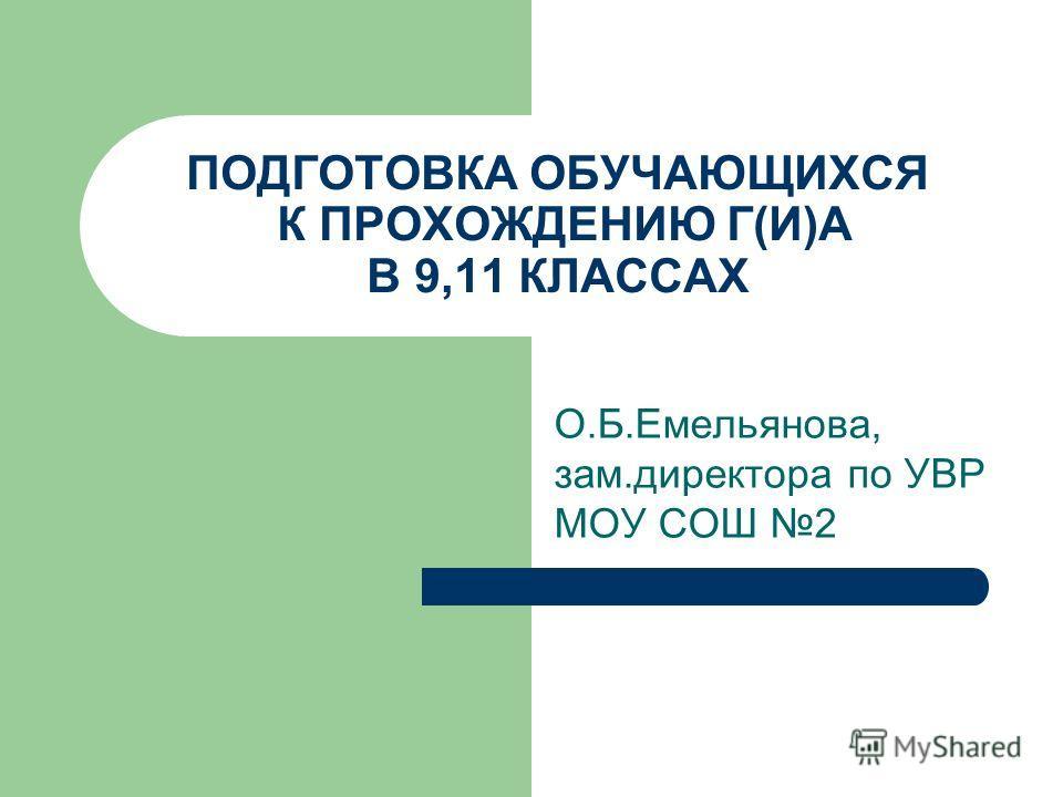 ПОДГОТОВКА ОБУЧАЮЩИХСЯ К ПРОХОЖДЕНИЮ Г(И)А В 9,11 КЛАССАХ О.Б.Емельянова, зам.директора по УВР МОУ СОШ 2