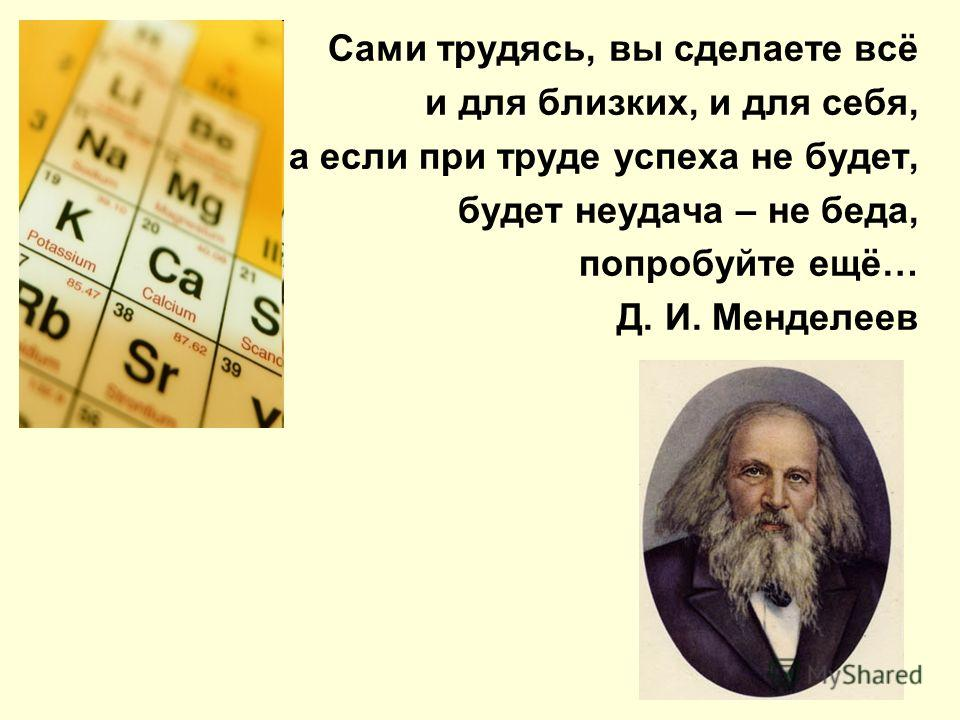 Сами трудясь, вы сделаете всё и для близких, и для себя, а если при труде успеха не будет, будет неудача – не беда, попробуйте ещё… Д. И. Менделеев
