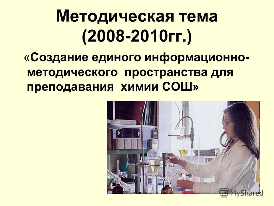 Методическая тема (2008-2010гг.) «Создание единого информационно- методического пространства для преподавания химии СОШ»
