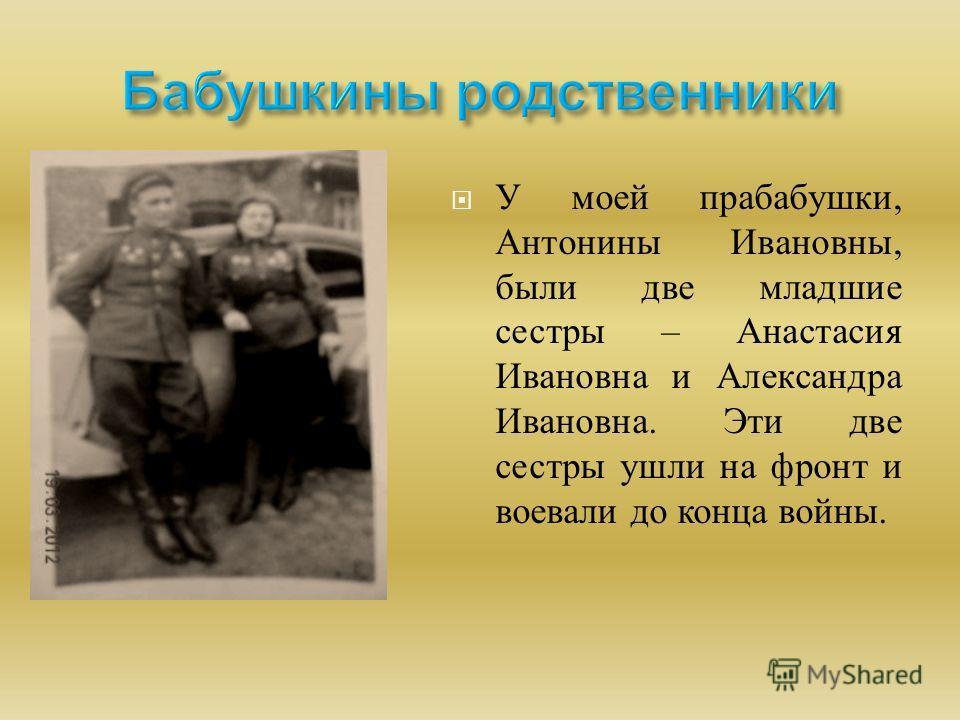 У моей прабабушки, Антонины Ивановны, были две младшие сестры – Анастасия Ивановна и Александра Ивановна. Эти две сестры ушли на фронт и воевали до конца войны.